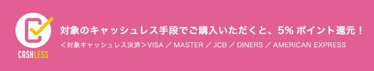 対象のキャッシュレス手段でご購入いただくと、5%ポイント還元!対象キャッシュレス決済:VISA/MASTER/JCB/DINERS/AMERICAN EXPRESS